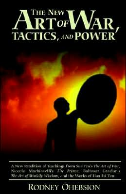 The New Art of War, Tactics, and Power: A New Rendition of Teachings from Sun Tzu's the Art of War, Niccolo Machiavelli's the Prince, Baltasar Gracian's the Art of Worldly Wisdom, and the works of Han Fei Tzu