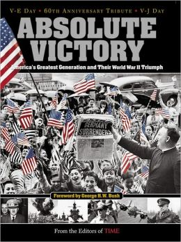 Time: Absolute Victory: America's Greatest Generation and Their World War II Triumph