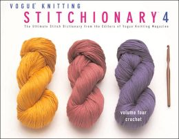 Vogue Knitting Stitchionary Volume Four: Crochet: The Ultimate Stitch Dictionary from the Editors of Vogue Knitting Magazine