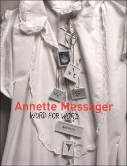 Annette Messager: Word For Word Texts, Writings, and Interviews