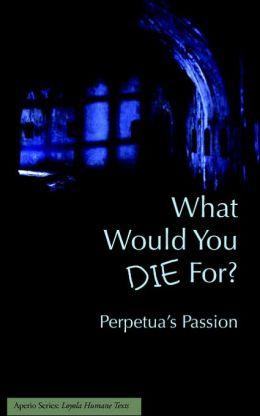 What Would You Die For Perpetuas Passion