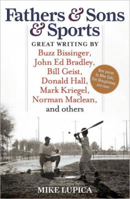 Fathers and Sons and Sports: Great Writing by Buzz Bissinger, John Ed Bradley, Bill Geist, Donald Hall, Mark Kriegel, Norman MacLean, and Others
