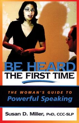 Be Heard the First Time!: The Woman's Guide to Powerful Speaking
