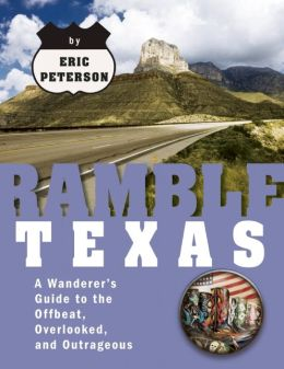 Ramble Texas: A Wanderer's Guide to the Offbeat, Overlooked, and Outrageous