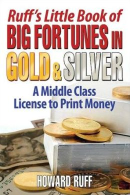 Ruff's Little Book of Big Fortunes in Gold and Silver: A Middle Class License to Print Money