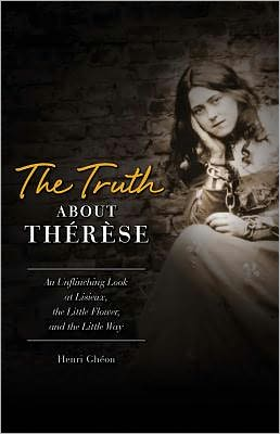 The Truth about Thérèse: An Unflinching Look at Lisieux, the Little Flower, and the Little Way
