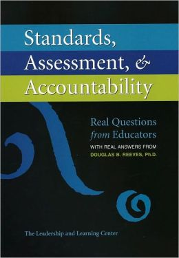 Standards, Assessment, & Accountability: Real Questions from Educators with Real Answers from Douglas B. Reeves, Ph.D.