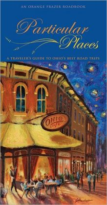 Particular Places: A Traveler's Guide to the Best Ohio Road Trips