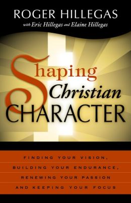 Shaping Christian Character: Finding Your Vision, Building Your Endurance, Renewing Your Passion and Keeping Your Focus