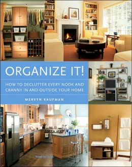 Organize It!: How to Unclutter Every Nook and Cranny in and Outside Your Home