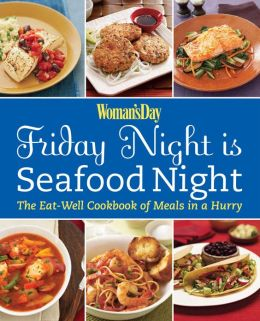 Woman's Day Friday Night is Seafood Night: The Eat-Well Cookbook of Meals in a Hurry