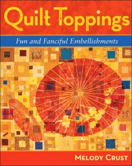 Quilt Toppings: Fun and Fanciful Embellishments