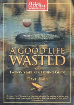 A Good Life Wasted: Or, Twenty Years as a Fishing Guide
