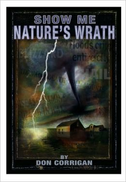 Show Me ... Nature's Wrath: Tornadoes, Floods, Ice Storms, and Other Natural Disasters