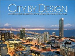 City by Design: San Francisco: An Architectural Perspective of the Greater San Francisco Bay Area