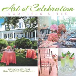 Art of Celebration Southern Style: Inspiration and Ideas from Top Event Professionals