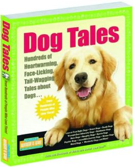 Dog Tales: Hundreds of Heartwarming, Face-Licking, Tail-Wagging Tales About Dogs