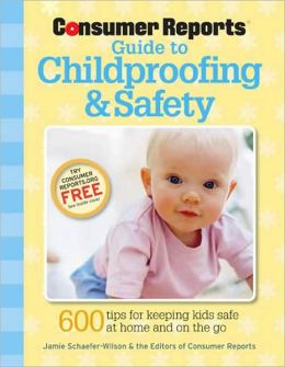 Consumer Reports Guide to Childproofing & Safety: Tips to Protect your Baby and Child from Injury at Home and on the Go