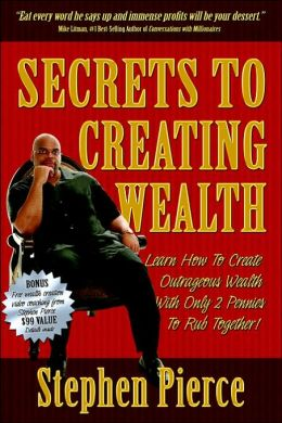 Secrets to Creating Wealth: Learn how to Create Outrageous Wealth with only 2 Pennies to Rub Together!