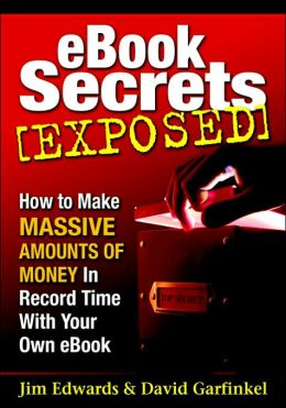 EBook Secrets Exposed: How to Make Massive Amounts of Money in Record Time with Your Own EBook!