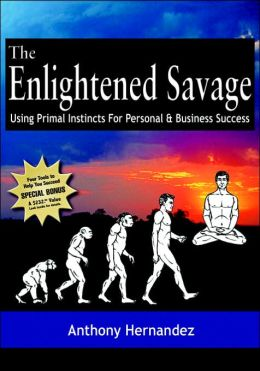 The Enlightened Savage: Using Primal Instincts for Personal and Business Success