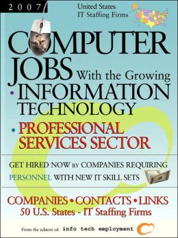 Computer Jobs with the Growing Information Technology Professional Services Sector [2007] U S It Staffing Firms: Companies-Contacts-Links - United St