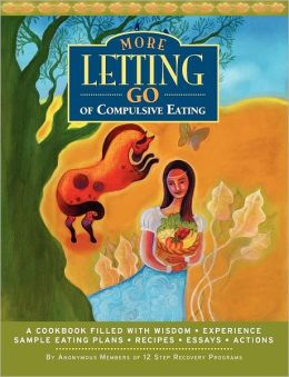 More Letting Go of Compulsive Eating: A Cookbook Filled with Wisdom - Experience - Sample Eating Plans - Recipes - Essays - Actions