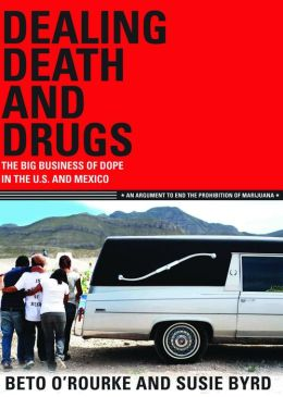 Dealing Death and Drugs: The Big Business of Dope in the U.S. and Mexico: An Argument to End the Prohibition of Marijuana