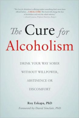Cure for Alcoholism: Drink Your Way Sober Without Willpower, Abstinence or Discomfort