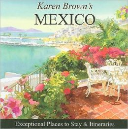 Karen Brown's Mexico 2010: Exceptional Places to Stay and Itineraries