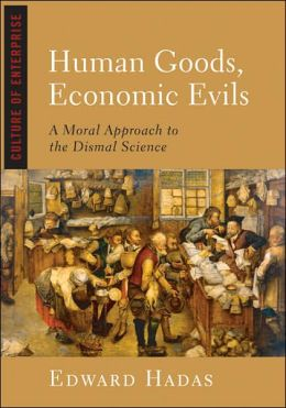 Human Goods, Economic Evils: A Moral Approach to the Dismal Science