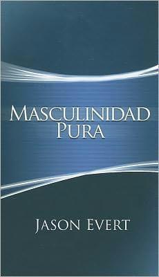 Masculinidad Pura: Como Convertirte En El Hombre Que Dios Quiere Que Seas.