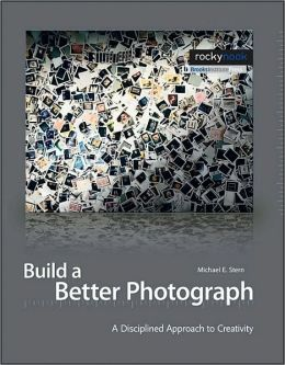 Build a Better Photograph: A Disciplined Approach to Creativity