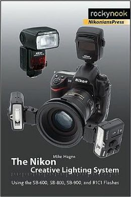 The Nikon Creative Lighting System: Using the SB-600, SB-800, SB-900, and R1C1 Flashes