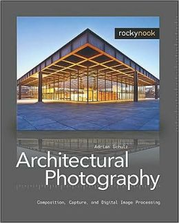 Architectural Photography: Composition, Capture, and Digital Image Processing