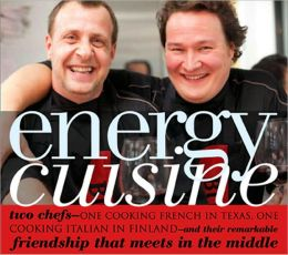 Energy Cuisine: Two Chefs - One Cooking French in Texas, One Cooking Italian in Finland - And Their Remarkable Friendship That Meets in the Middle