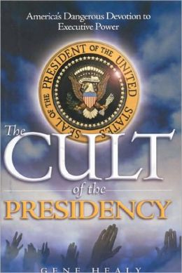 Cult of the Presidency: America's Dangerous Devotion to Executive Power