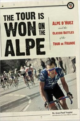 The Tour Is Won on the Alpe: L'Alpe d'Huez and the Classic Battles of the Tour de France