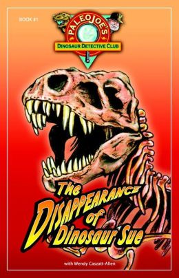 Disappearance of Dinosaur Sue (PaleoJoe's Dinosaur Detective Club Series #1)