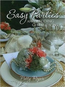 Easy Parties and Wedding Celebrations: Tablescapes, Menus, Recipes