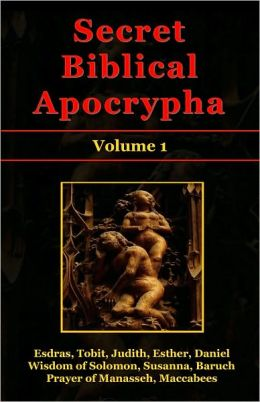 Secret Biblical Apocrypha - Volume 1: Esdras, Tobit, Judith, Esther, Wisdom of Solomon, Susanna, Baruch, Daniel, Prayer of Manasseh, Maccabees