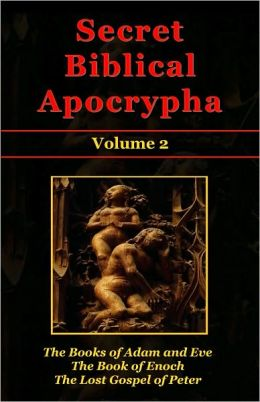 Secret Biblical Apocrypha - Volume 2: The Books of Adam and Eve, The Book of Enoch, and The Lost Gospel of Peter