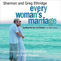 Every Woman's Marriage: Igniting the Joy and Passion You Both Desire Shannon Ethridge and Greg Ethridge