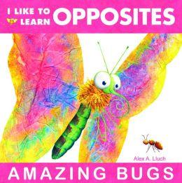 I Like to Learn Opposites: Amazing Bugs