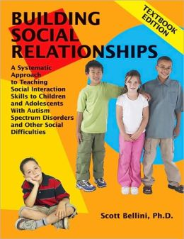 Building Social Relationships Textbook Edition: A Systematic Approach to Teaching Social Interaction Skills to Children and Adolescents with Autism Spectrum Disorders and other Social Difficulties