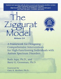 The Ziggurat Model: A Framework for Designing Comprehensive Interventions for Individuals with High-Functioning Autism and Asperger Syndrome Updated and Expanded Edition