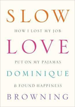 Slow Love: How I Lost My Job, Put On My Pajamas & Found Happiness