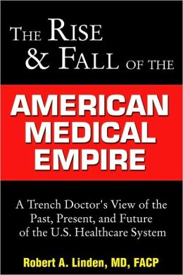 The Rise & Fall of the American Medical Empire: A Trench Doctor's View of the Past, Present, and Future of the U.S. Healthcare System