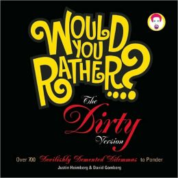 Would You Rather...?: The Dirty Version: Over 300 Tremendously Titillating Dilemmas to Ponder