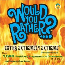 Would You Rather...? Extra Extremely Extreme Edition: More than 1,200 Positively Preposterous Questions to Ponder